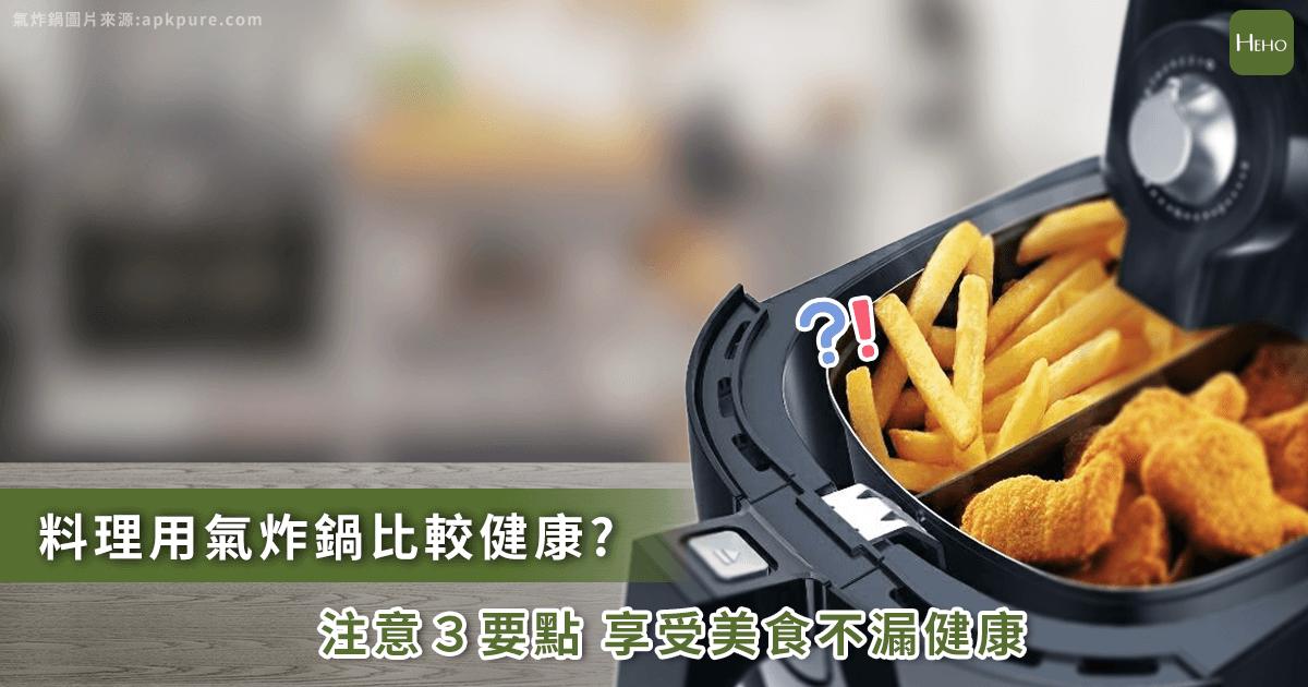 氣炸鍋用錯方法變胖還致癌!3個原則讓你美味顧健康